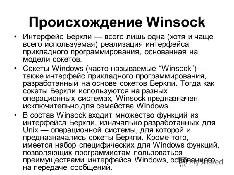 Происхождение Winsock Интерфейс Беркли всего лишь одна (хотя и чаще всего используемая) реализация интерфейса прикладного программирования, основанная на модели сокетов. Сокеты Windows (часто называемые Winsock) также интерфейс прикладного программир