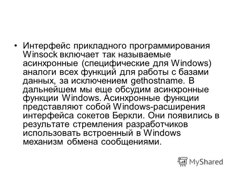 Интерфейс прикладного программирования Winsock включает так называемые асинхронные (специфические для Windows) аналоги всех функций для работы с базами данных, за исключением gethostname. В дальнейшем мы еще обсудим асинхронные функции Windows. Асинх