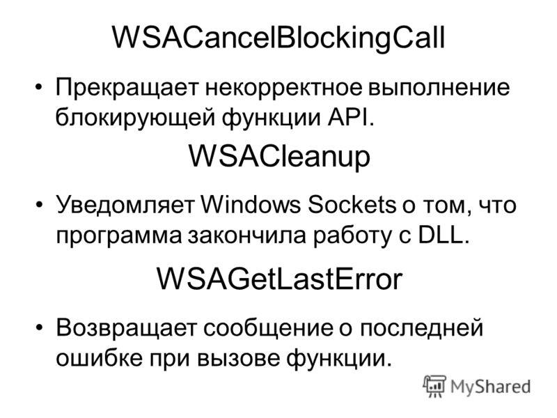 WSACancelBlockingCall Прекращает некорректное выполнение блокирующей функции API. WSACleanup Уведомляет Windows Sockets о том, что программа закончила работу с DLL. WSAGetLastError Возвращает сообщение о последней ошибке при вызове функции.