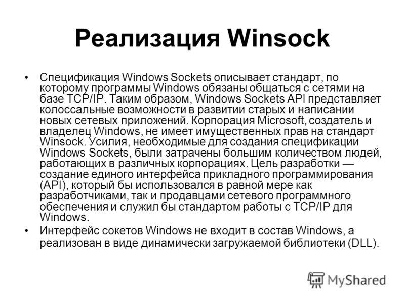 Реализация Winsock Спецификация Windows Sockets описывает стандарт, по которому программы Windows обязаны общаться с сетями на базе TCP/IP. Таким образом, Windows Sockets API представляет колоссальные возможности в развитии старых и написании новых с