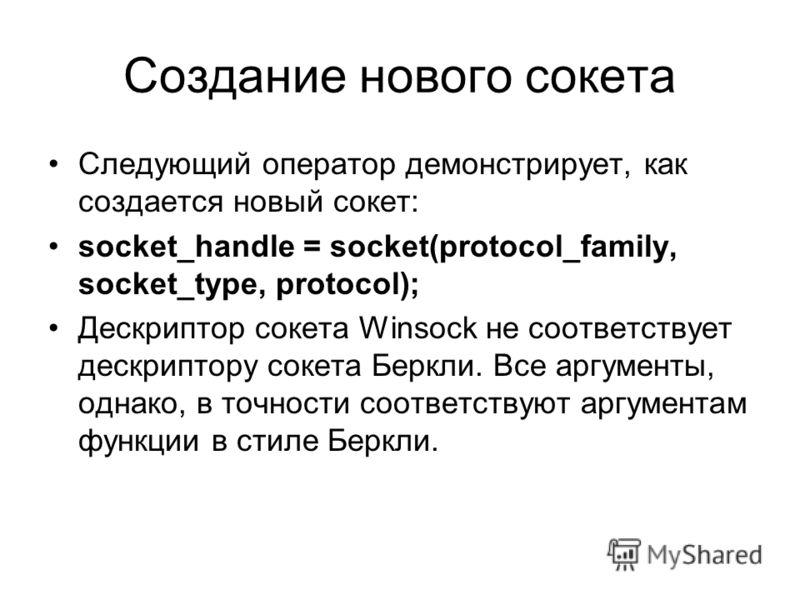 Создание нового сокета Следующий оператор демонстрирует, как создается новый сокет: socket_handle = socket(protocol_family, socket_type, protocol); Дескриптор сокета Winsock не соответствует дескриптору сокета Беркли. Все аргументы, однако, в точност