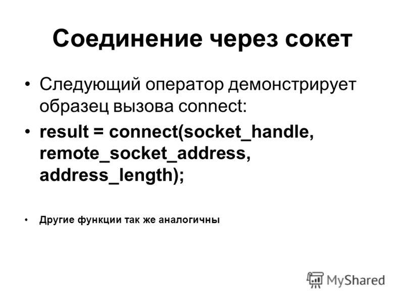Соединение через сокет Следующий оператор демонстрирует образец вызова connect: result = connect(socket_handle, remote_socket_address, address_length); Другие функции так же аналогичны