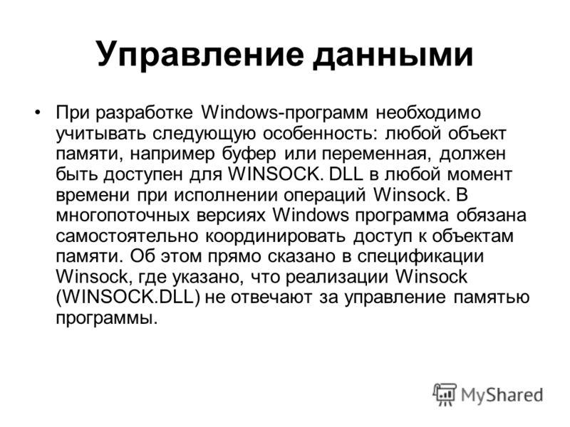 Управление данными При разработке Windows-программ необходимо учитывать следующую особенность: любой объект памяти, например буфер или переменная, должен быть доступен для WINSOCK. DLL в любой момент времени при исполнении операций Winsock. В многопо
