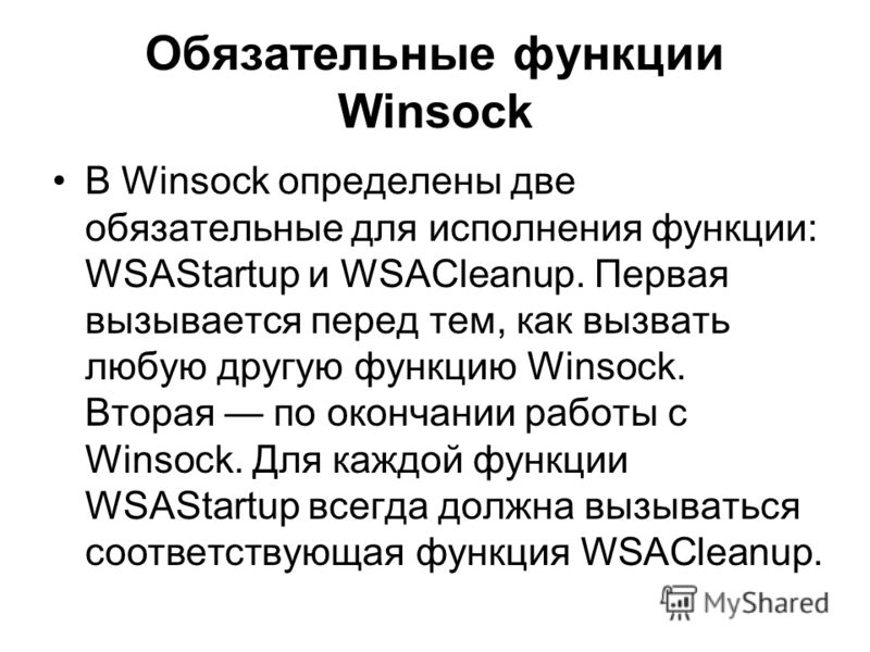 Обязательные функции Winsock В Winsock определены две обязательные для исполнения функции: WSAStartup и WSACleanup. Первая вызывается перед тем, как вызвать любую другую функцию Winsock. Вторая по окончании работы с Winsock. Для каждой функции WSASta