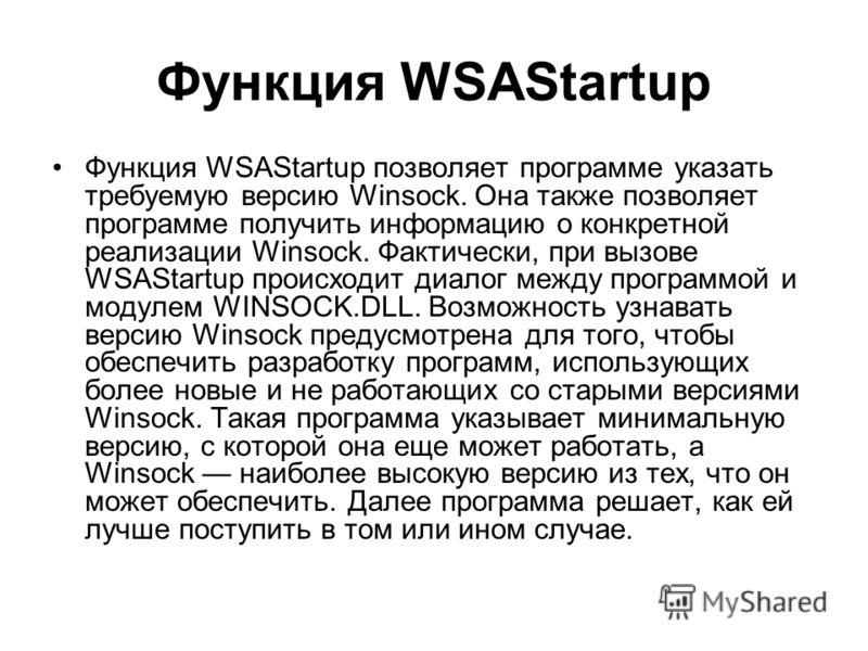 Функция WSAStartup Функция WSAStartup позволяет программе указать требуемую версию Winsock. Она также позволяет программе получить информацию о конкретной реализации Winsock. Фактически, при вызове WSAStartup происходит диалог между программой и моду