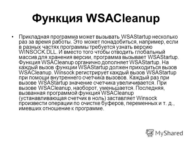 Функция WSACleanup Прикладная программа может вызывать WSAStartup несколько раз за время работы. Это может понадобиться, например, если в разных частях программы требуется узнать версию WINSOCK.DLL. И вместо того чтобы отводить глобальный массив для