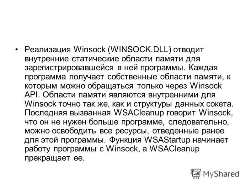 Реализация Winsock (WINSOCK.DLL) отводит внутренние статические области памяти для зарегистрировавшейся в ней программы. Каждая программа получает собственные области памяти, к которым можно обращаться только через Winsock API. Области памяти являютс