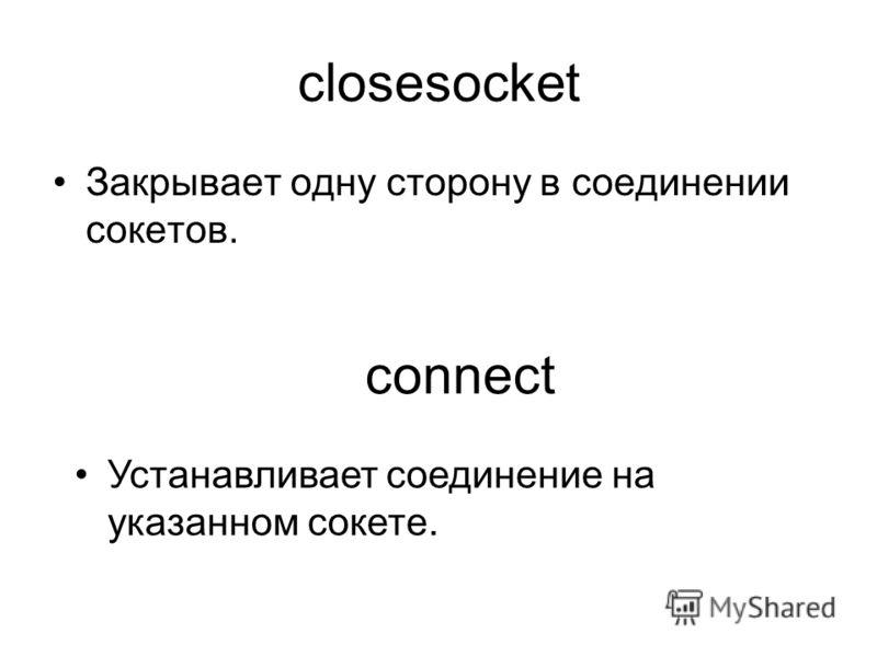closesocket Закрывает одну сторону в соединении сокетов. connect Устанавливает соединение на указанном сокете.