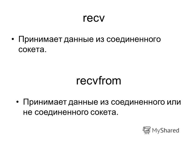 recv Принимает данные из соединенного сокета. recvfrom Принимает данные из соединенного или не соединенного сокета.