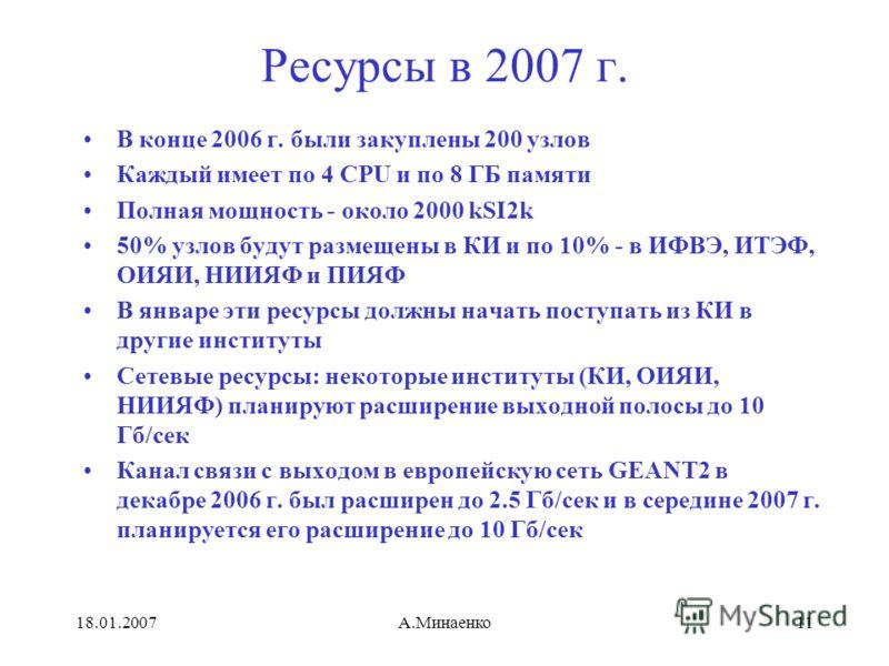 18.01.2007А.Минаенко11 Ресурсы в 2007 г. В конце 2006 г. были закуплены 200 узлов Каждый имеет по 4 CPU и по 8 ГБ памяти Полная мощность - около 2000 kSI2k 50% узлов будут размещены в КИ и по 10% - в ИФВЭ, ИТЭФ, ОИЯИ, НИИЯФ и ПИЯФ В январе эти ресурс