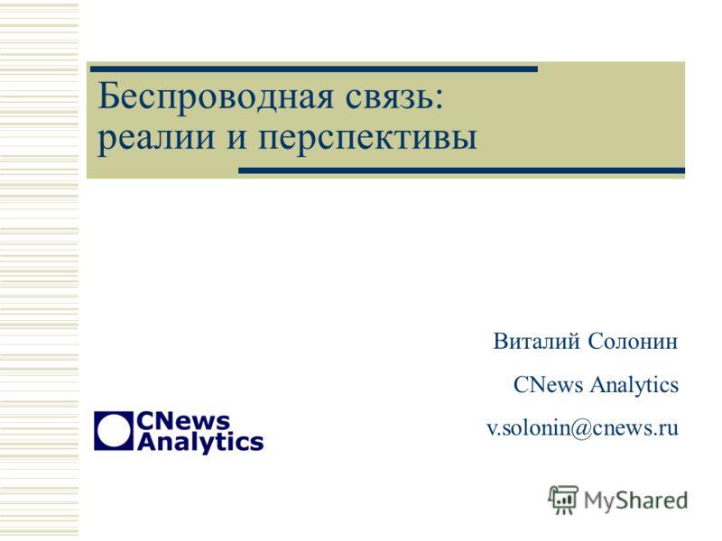 Беспроводная связь: реалии и перспективы Виталий Солонин CNews Analytics v.solonin@cnews.ru