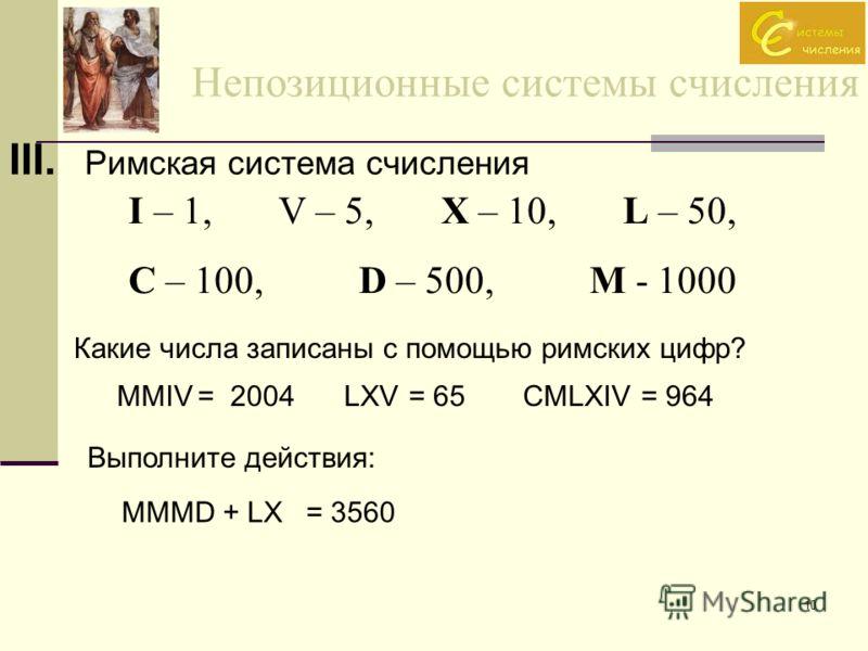 10 Непозиционные системы счисления III. Римская система счисления I – 1, V – 5, X – 10, L – 50, C – 100, D – 500, M - 1000 Какие числа записаны с помощью римских цифр? MMIV= 2004LXV= 65CMLXIV= 964 Выполните действия: MMMD + LX= 3560