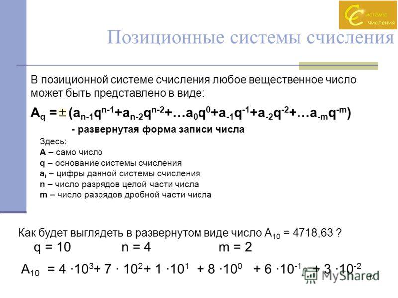 17 В позиционной системе счисления любое вещественное число может быть представлено в виде: A q =(a n-1 q n-1 +a n-2 q n-2 +…a 0 q 0 +a -1 q -1 +a -2 q -2 +…a -m q -m ) - развернутая форма записи числа Здесь: A – само число q – основание системы счис
