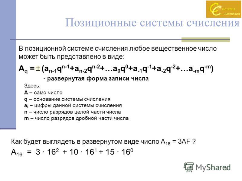 19 Позиционные системы счисления В позиционной системе счисления любое вещественное число может быть представлено в виде: A q =(a n-1 q n-1 +a n-2 q n-2 +…a 0 q 0 +a -1 q -1 +a -2 q -2 +…a -m q -m ) - развернутая форма записи числа Здесь: A – само чи