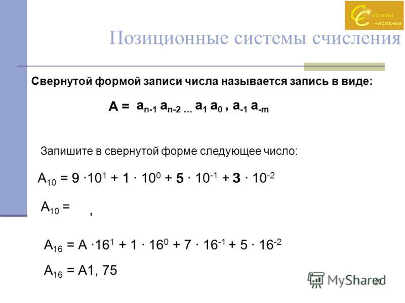 20 Позиционные системы счисления Свернутой формой записи числа называется запись в виде: A = a n-1 a n-2 … a 1 a 0, a -1 a -m Запишите в свернутой форме следующее число: А 10 = 9 ·10 1 + 1 · 10 0 + 5 · 10 -1 + 3 · 10 -2 А 10 = 91, 5 3 А 16 = А ·16 1