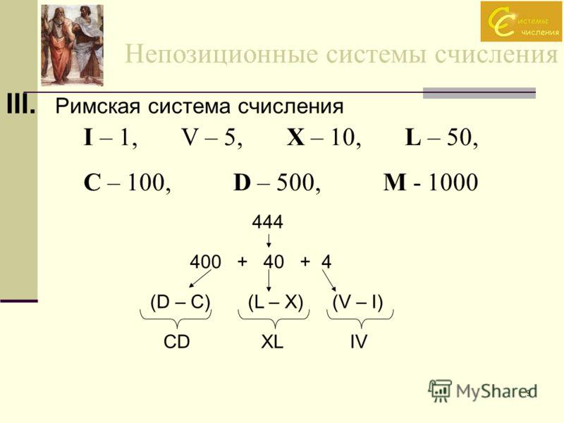 9 Непозиционные системы счисления III. Римская система счисления I – 1, V – 5, X – 10, L – 50, C – 100, D – 500, M - 1000 444 400 + 40 + 4 (D – C)(L – X)(V – I) CDXLIV