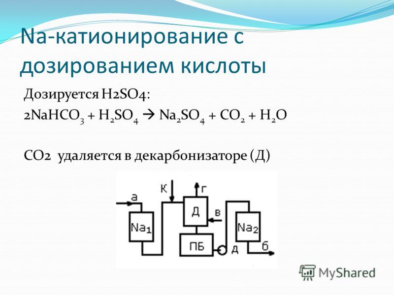 Na-катионирование с дозированием кислоты Дозируется H2SO4: 2NaHCO 3 + H 2 SO 4 Na 2 SO 4 + CO 2 + H 2 O CO2 удаляется в декарбонизаторе (Д)