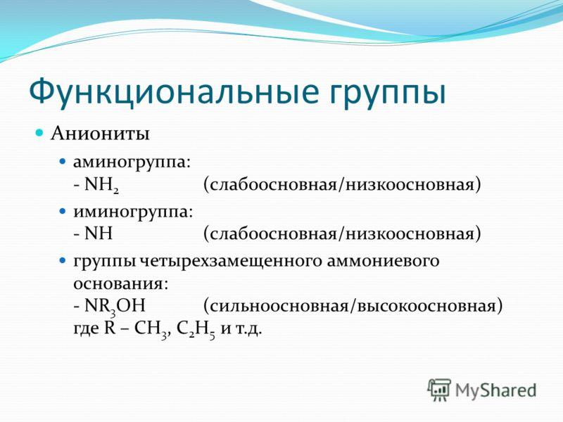 Функциональные группы Аниониты аминогруппа: - NH 2 (слабоосновная/низкоосновная) иминогруппа: - NH(слабоосновная/низкоосновная) группы четырехзамещенного аммониевого основания: - NR 3 OH(сильноосновная/высокоосновная) где R – CH 3, C 2 H 5 и т.д.