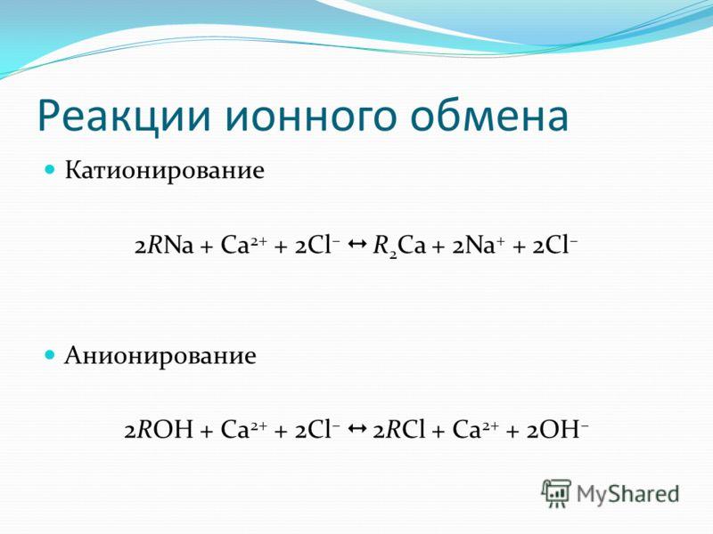 Реакции ионного обмена Катионирование 2RNa + Са 2+ + 2Cl – R 2 Ca + 2Na + + 2Cl – Анионирование 2ROH + Са 2+ + 2Cl – 2RCl + Ca 2+ + 2OH –