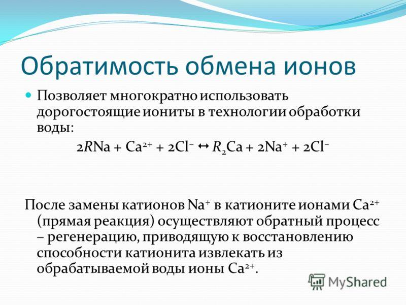 Обратимость обмена ионов Позволяет многократно использовать дорогостоящие иониты в технологии обработки воды: 2RNa + Са 2+ + 2Cl – R 2 Ca + 2Na + + 2Cl – После замены катионов Na + в катионите ионами Ca 2+ (прямая реакция) осуществляют обратный проце