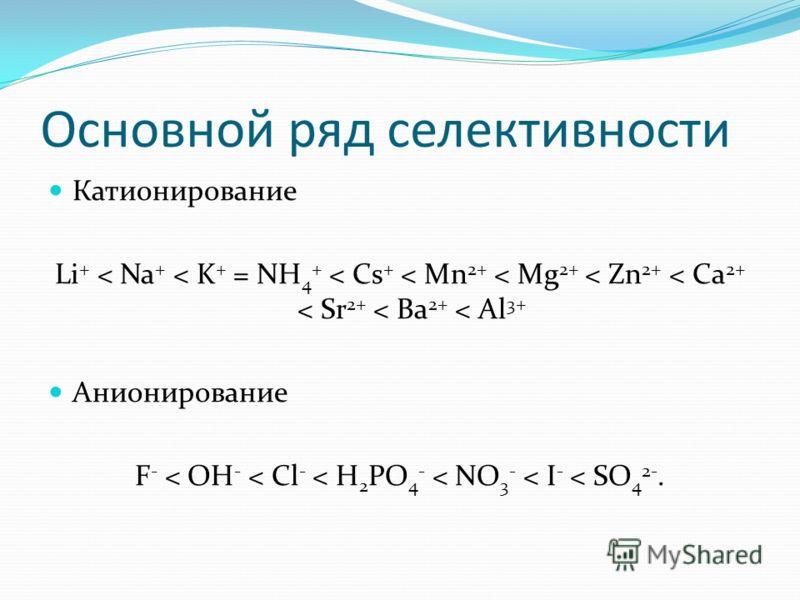 Основной ряд селективности Катионирование Li + < Na + < K + = NH 4 + < Cs + < Mn 2+ < Mg 2+ < Zn 2+ < Ca 2+ < Sr 2+ < Ba 2+ < Al 3+ Анионирование F - < OH - < Cl - < H 2 PO 4 - < NO 3 - < I - < SO 4 2-.