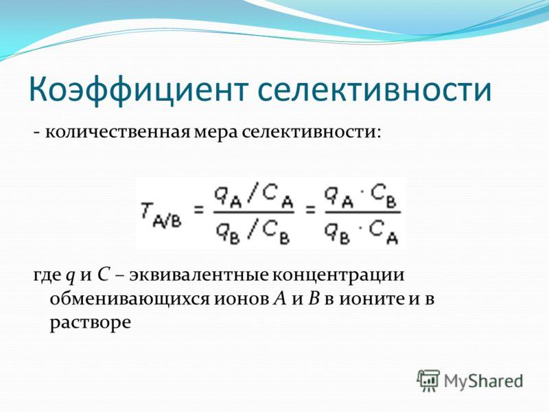 Коэффициент селективности - количественная мера селективности: где q и C – эквивалентные концентрации обменивающихся ионов A и B в ионите и в растворе