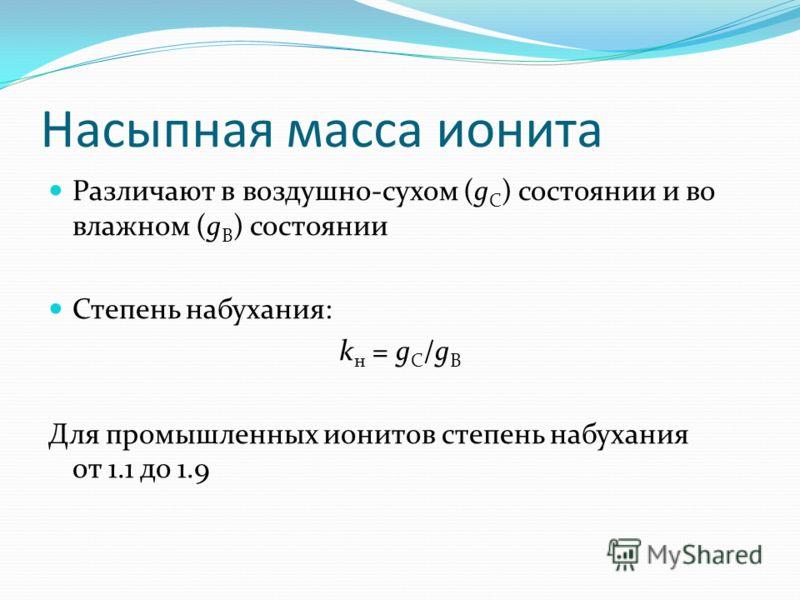 Насыпная масса ионита Различают в воздушно-сухом (g C ) состоянии и во влажном (g B ) состоянии Степень набухания: k н = g C /g B Для промышленных ионитов степень набухания от 1.1 до 1.9
