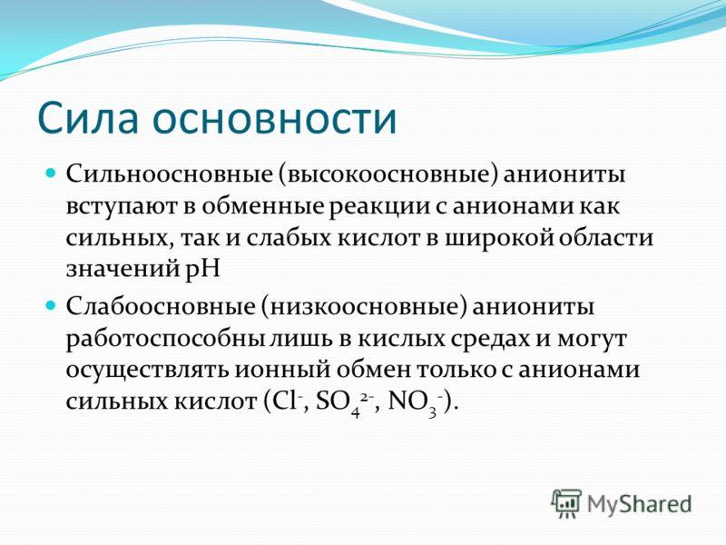 Сила основности Сильноосновные (высокоосновные) аниониты вступают в обменные реакции с анионами как сильных, так и слабых кислот в широкой области значений pH Слабоосновные (низкоосновные) аниониты работоспособны лишь в кислых средах и могут осуществ