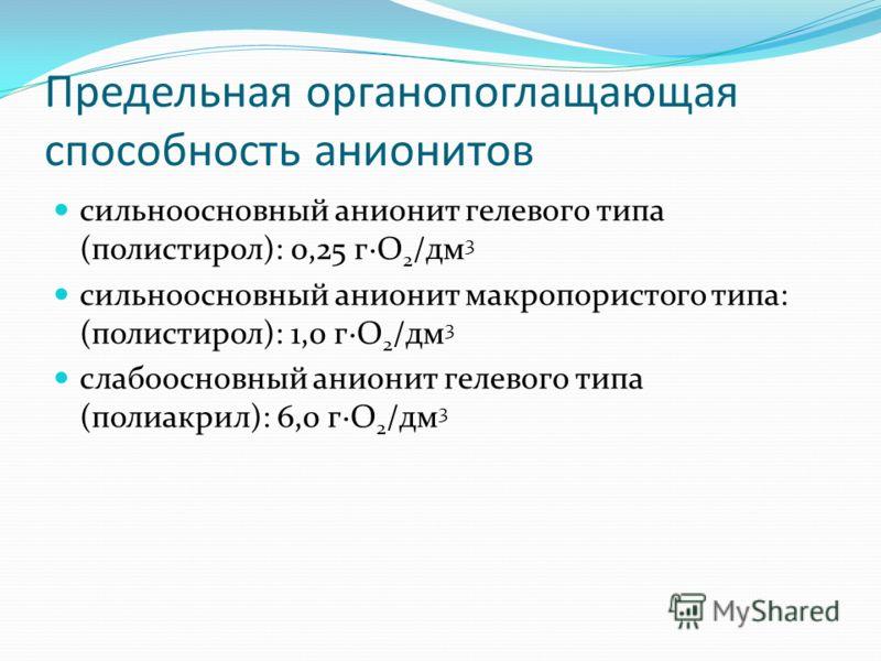 Предельная органопоглащающая способность анионитов сильноосновный анионит гелевого типа (полистирол): 0,25 г·О 2 /дм 3 сильноосновный анионит макропористого типа: (полистирол): 1,0 г·О 2 /дм 3 слабоосновный анионит гелевого типа (полиакрил): 6,0 г·О