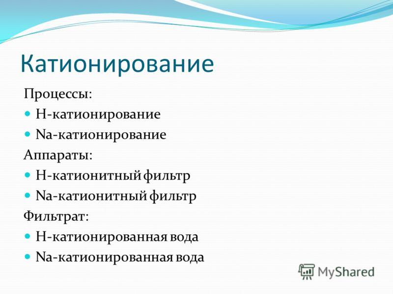 Катионирование Процессы: H-катионирование Na-катионирование Аппараты: H-катионитный фильтр Na-катионитный фильтр Фильтрат: H-катионированная вода Na-катионированная вода