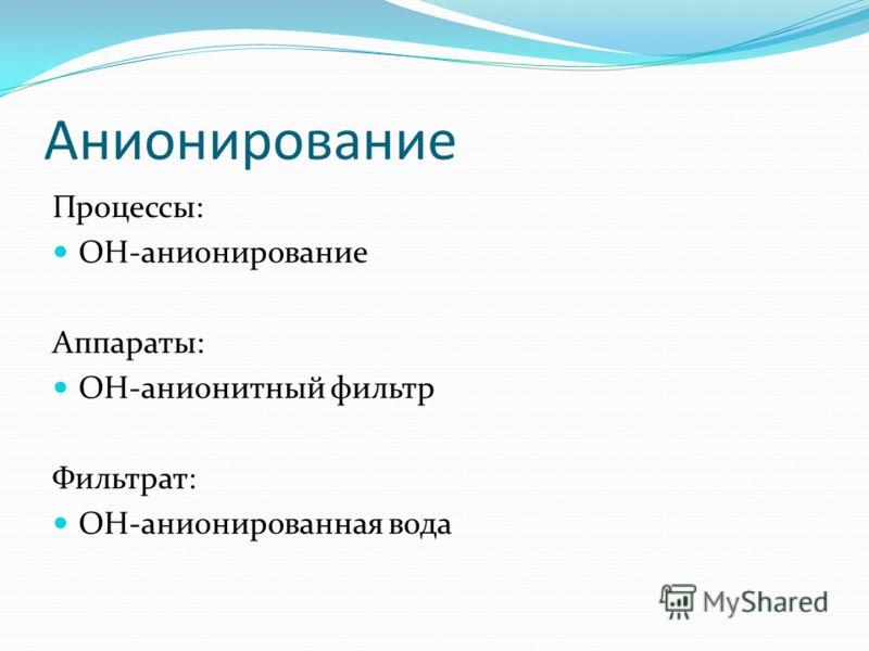 Анионирование Процессы: OH-анионирование Аппараты: ОH-анионитный фильтр Фильтрат: OH-анионированная вода