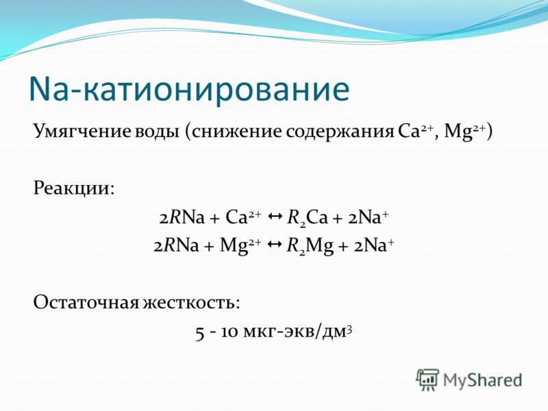 Na-катионирование Умягчение воды (снижение содержания Ca 2+, Mg 2+ ) Реакции: 2RNa + Ca 2+ R 2 Ca + 2Na + 2RNa + Mg 2+ R 2 Mg + 2Na + Остаточная жесткость: 5 - 10 мкг-экв/дм 3
