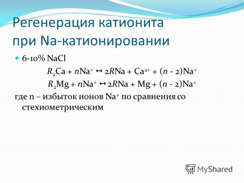 Регенерация катионита при Na-катионировании 6-10% NaCl R 2 Ca + nNa + 2RNa + Ca 2+ + (n - 2)Na + R 2 Mg + nNa + 2RNa + Mg + (n - 2)Na + где n – избыток ионов Na + по сравнения со стехиометрическим