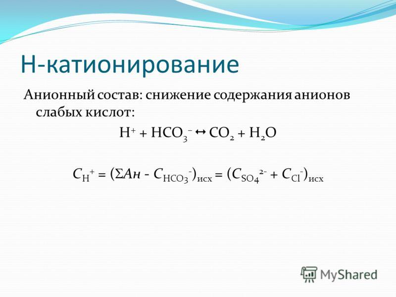 H-катионирование Анионный состав: снижение содержания анионов слабых кислот: H + + HCO 3 – CO 2 + H 2 O C H + = ( Ан - С HCO3 - ) исх = (С SO4 2- + C Cl - ) исх