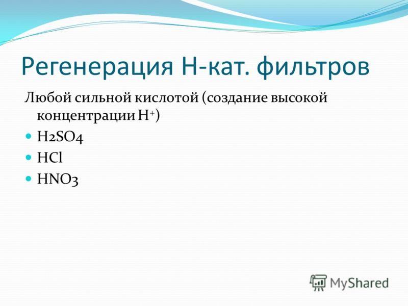 Регенерация H-кат. фильтров Любой сильной кислотой (создание высокой концентрации H + ) H2SO4 HCl HNO3