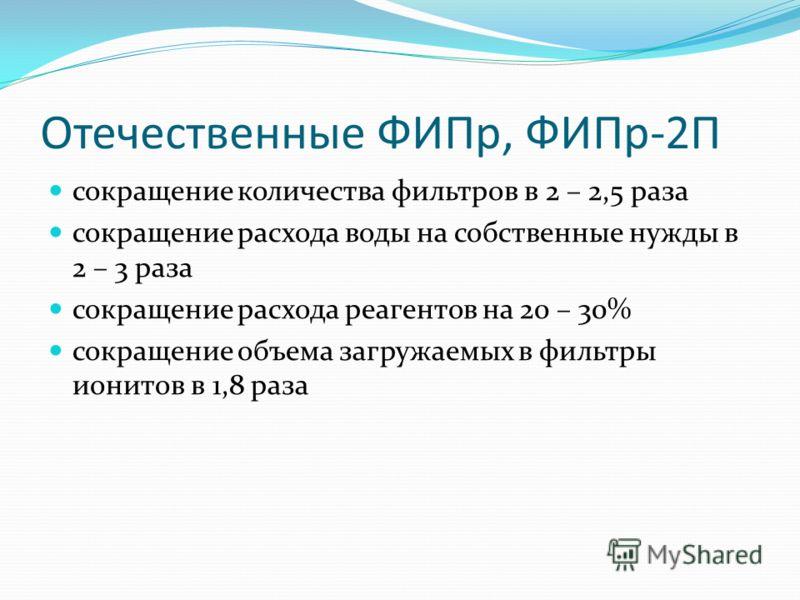 Отечественные ФИПр, ФИПр-2П сокращение количества фильтров в 2 – 2,5 раза сокращение расхода воды на собственные нужды в 2 – 3 раза сокращение расхода реагентов на 20 – 30% сокращение объема загружаемых в фильтры ионитов в 1,8 раза