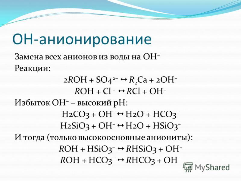 OH-анионирование Замена всех анионов из воды на OH – Реакции: 2ROH + SO4 2– R 2 Ca + 2OH – ROH + Cl – RCl + OH – Избыток OH – – высокий pH: H2CO3 + OH – H2O + HCO3 – H2SiO3 + OH – H2O + HSiO3 – И тогда (только высокоосновные аниониты): ROH + HSiO3 –