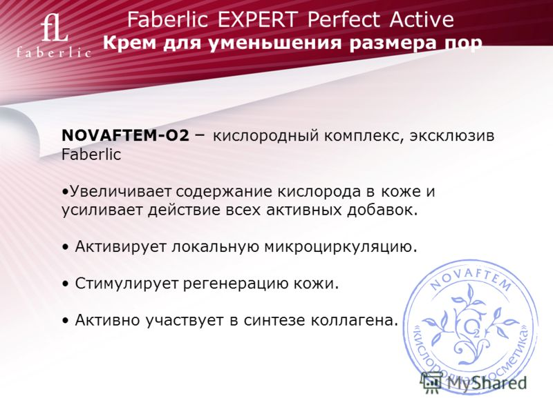 Faberlic EXPERT Perfect Active Крем для уменьшения размера пор NOVAFTEM-O2 – кислородный комплекс, эксклюзив Faberlic Увеличивает содержание кислорода в коже и усиливает действие всех активных добавок. Активирует локальную микроциркуляцию. Стимулируе