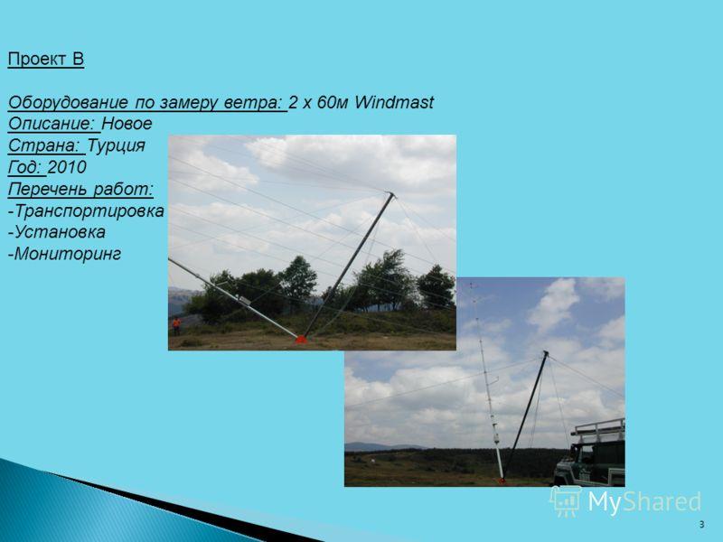 Проект B Оборудование по замеру ветра: 2 x 60м Windmast Описание: Новое Страна: Турция Год: 2010 Перечень работ: -Транспортировка -Установка -Мониторинг 3