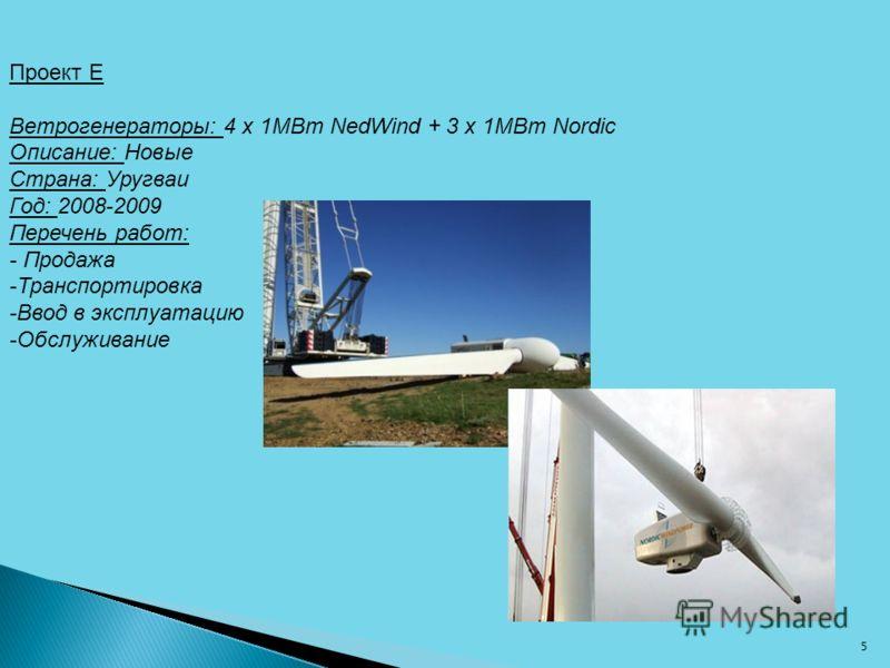 Проект E Ветрогенераторы: 4 x 1МВт NedWind + 3 x 1МВт Nordic Описание: Новые Страна: Уругваи Год: 2008-2009 Перечень работ: - Продажа -Транспортировка -Ввод в эксплуатацию -Обслуживание 5