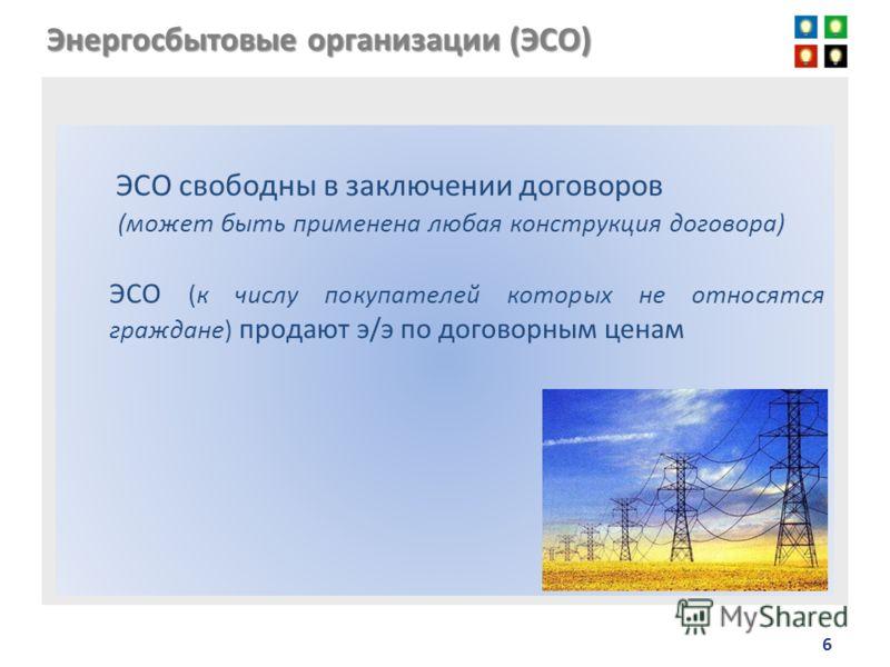 6 Энергосбытовые организации (ЭСО) ЭСО свободны в заключении договоров (может быть применена любая конструкция договора) ЭСО (к числу покупателей которых не относятся граждане) продают э/э по договорным ценам