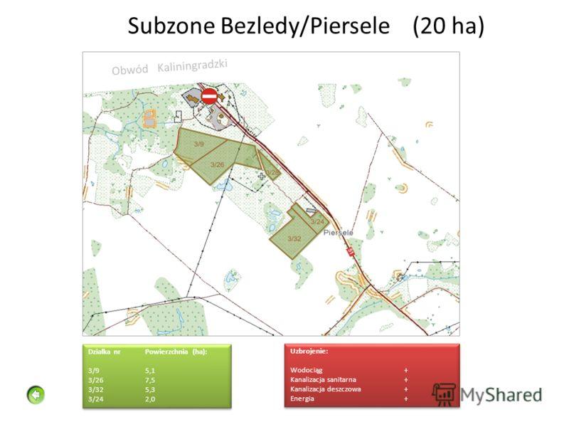 Subzone Bezledy/Piersele(20 ha) Działka nrPowierzchnia (ha): 3/9 5,1 3/267,5 3/325,3 3/242,0 Działka nrPowierzchnia (ha): 3/9 5,1 3/267,5 3/325,3 3/242,0 Uzbrojenie: Wodociąg+ Kanalizacja sanitarna+ Kanalizacja deszczowa+ Energia+ Uzbrojenie: Wodocią