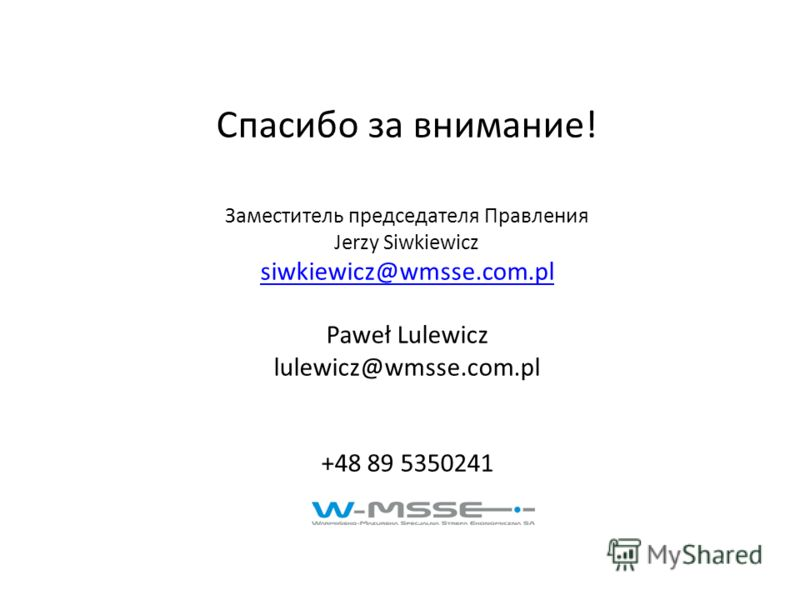 Спасибо за внимание! Заместитель председателя Правления Jerzy Siwkiewicz siwkiewicz@wmsse.com.pl Paweł Lulewicz lulewicz@wmsse.com.pl +48 89 5350241 siwkiewicz@wmsse.com.pl