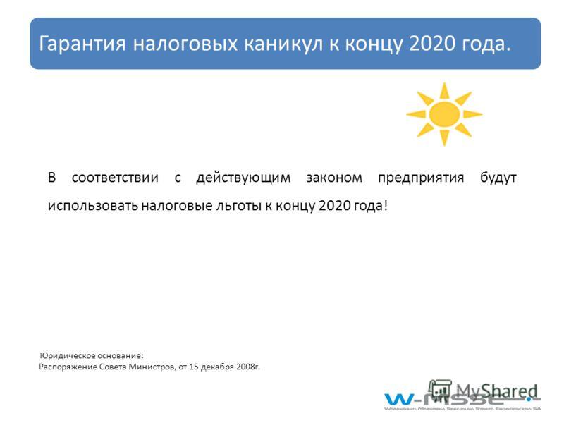 В соответствии с действующим законом предприятия будут использовать налоговые льготы к концу 2020 года! Юридическое основание: Распоряжение Совета Министров, от 15 декабря 2008г. Гарантия налоговых каникул к концу 2020 года.
