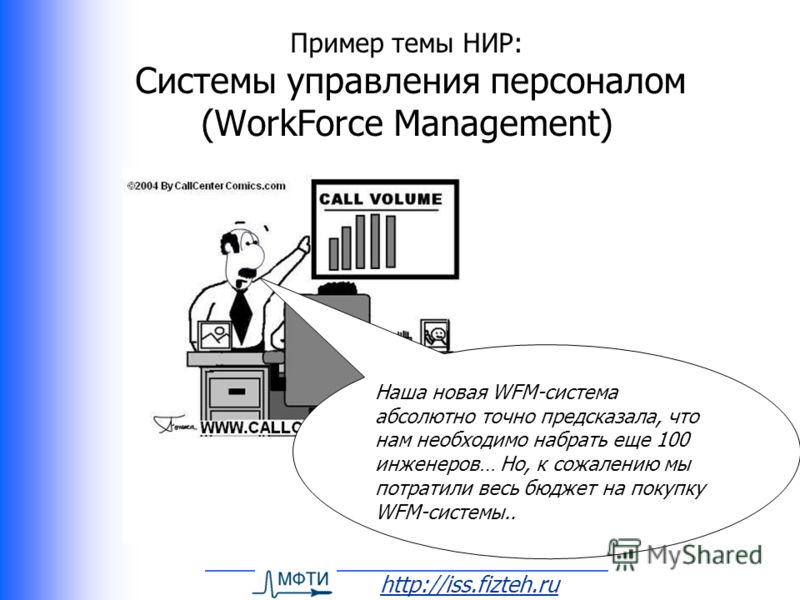 http://iss.fizteh.ru Пример темы НИР: Системы управления персоналом (WorkForce Management) Наша новая WFM-система абсолютно точно предсказала, что нам необходимо набрать еще 100 инженеров… Но, к сожалению мы потратили весь бюджет на покупку WFM-систе