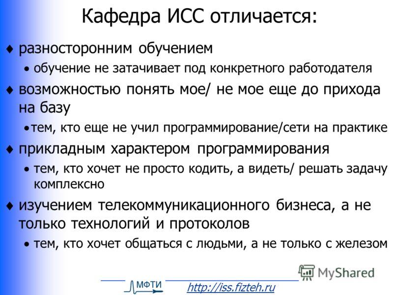 http://iss.fizteh.ru Кафедра ИСС отличается: разносторонним обучением обучение не затачивает под конкретного работодателя возможностью понять мое/ не мое еще до прихода на базу тем, кто еще не учил программирование/сети на практике прикладным характе