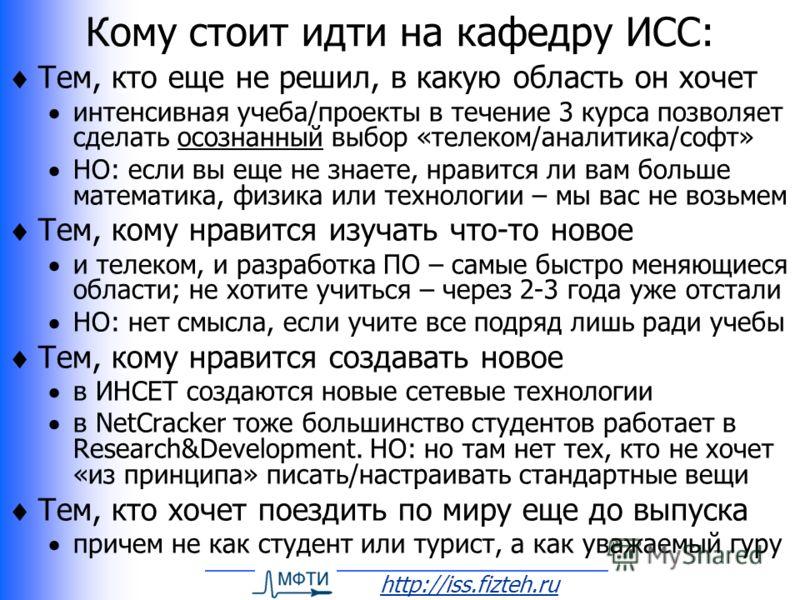 http://iss.fizteh.ru Кому стоит идти на кафедру ИСС: Тем, кто еще не решил, в какую область он хочет интенсивная учеба/проекты в течение 3 курса позволяет сделать осознанный выбор «телеком/аналитика/софт» НО: если вы еще не знаете, нравится ли вам бо