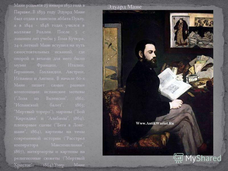 Мане родился 23 января 1832 года в Париже,.В 1839 году Эдуард Мане был отдан в пансион аббата Пуалу, а в 1844 - 1848 годах учился в коллеже Роллен. После 5 с лишним лет учебы у Тома Кутюра, 24-х летний Мане вступил на путь самостоятельных исканий, гд