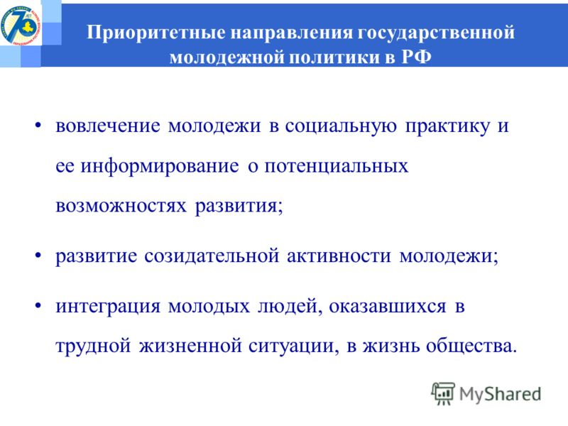 Приоритетные направления государственной молодежной политики в РФ вовлечение молодежи в социальную практику и ее информирование о потенциальных возможностях развития; развитие созидательной активности молодежи; интеграция молодых людей, оказавшихся в