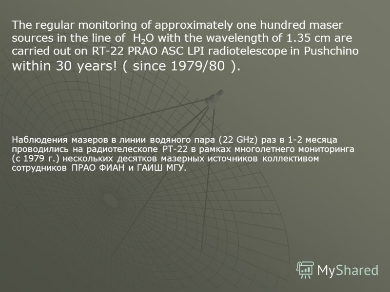 The regular monitoring of approximately one hundred maser sources in the line of H 2 O with the wavelength of 1.35 cm are carried out on RT-22 PRAO ASC LPI radiotelescope in Pushchino within 30 years! ( since 1979/80 ). Наблюдения мазеров в линии вод